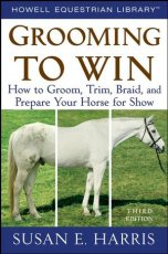 Grooming to Win: How to Groom  Trim  Braid  and Prepare Your Horse for Show